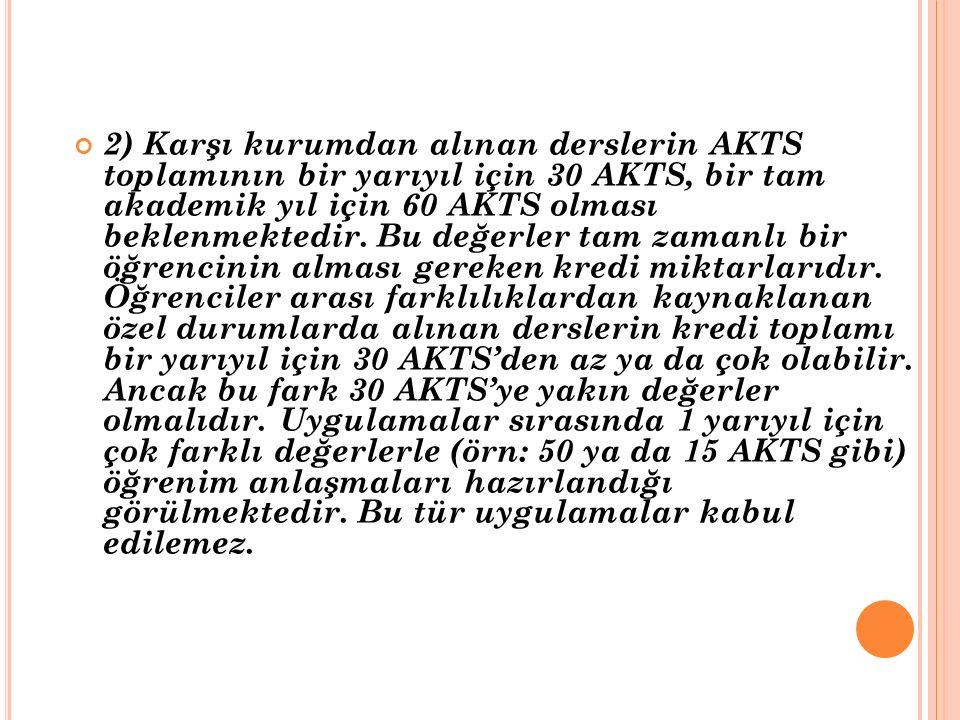 2) Karşı kurumdan alınan derslerin AKTS toplamının bir yarıyıl için 30 AKTS, bir tam akademik yıl için 60 AKTS olması beklenmektedir. Bu değerler tam