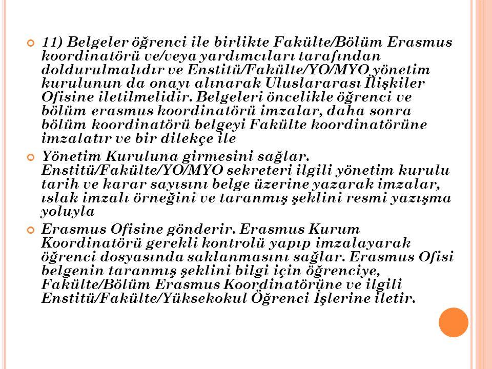 11) Belgeler öğrenci ile birlikte Fakülte/Bölüm Erasmus koordinatörü ve/veya yardımcıları tarafından doldurulmalıdır ve Enstitü/Fakülte/YO/MYO yönetim kurulunun da onayı alınarak Uluslararası İlişkiler Ofisine iletilmelidir.