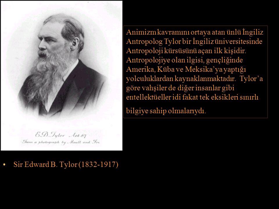 Sir Edward B. Tylor (1832-1917) Animizm kavramını ortaya atan ünlü İngiliz Antropolog Tylor bir İngiliz üniversitesinde Antropoloji kürsüsünü açan ilk