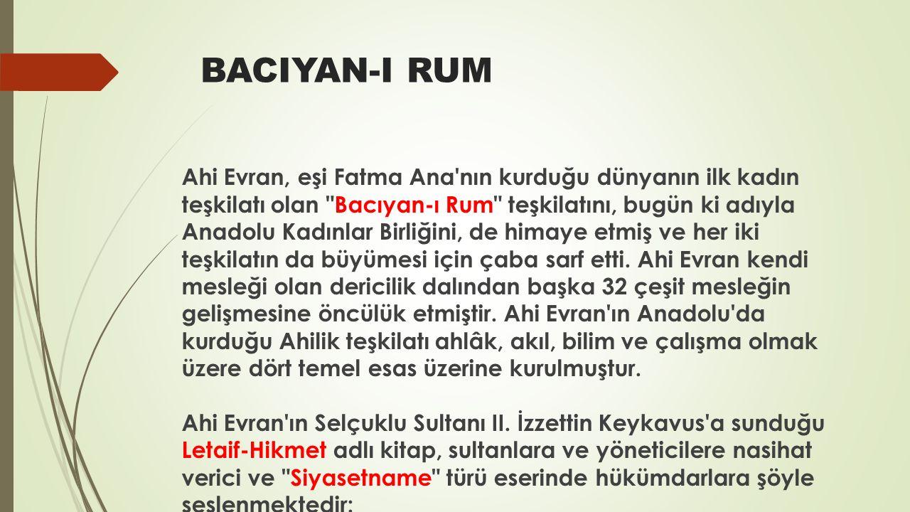 BACIYAN-I RUM Ahi Evran, eşi Fatma Ana nın kurduğu dünyanın ilk kadın teşkilatı olan Bacıyan-ı Rum teşkilatını, bugün ki adıyla Anadolu Kadınlar Birliğini, de himaye etmiş ve her iki teşkilatın da büyümesi için çaba sarf etti.