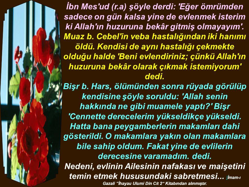 Allah Resûlü S.A.V.buyurdu: Evlenen, imanın yarısını tamamlamış olur, kalan yarısı hakkında ise Allahtan korksun! Taberani, Mu cemu I Allah Resûlü S.A.V.buyurdu: Karısı olmayan adam yoksuldur, yoksul.