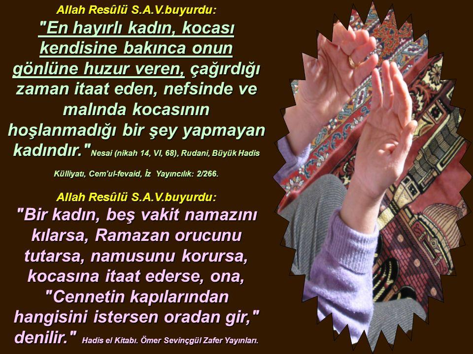 Resulullah (A.S.V.) buyurdular ki: Hangi kadın, kocası kendisinden razı olarak vefat ederse, cennete girer. Tirmizi, girer. Tirmizi, Radâ 10, (1161).