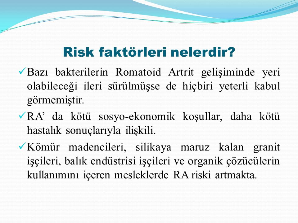 Risk faktörleri nelerdir? Bazı bakterilerin Romatoid Artrit gelişiminde yeri olabileceği ileri sürülmüşse de hiçbiri yeterli kabul görmemiştir. RA' da