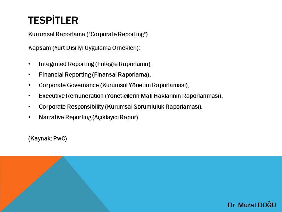 TESPİTLER Kurumsal Raporlama ( Corporate Reporting ) Kapsam (Yurt Dışı İyi Uygulama Örnekleri); Integrated Reporting (Entegre Raporlama), Financial Reporting (Finansal Raporlama), Corporate Governance (Kurumsal Yönetim Raporlaması), Executive Remuneration (Yöneticilerin Mali Haklarının Raporlanması), Corporate Responsibility (Kurumsal Sorumluluk Raporlaması), Narrative Reporting (Açıklayıcı Rapor) (Kaynak: PwC) Dr.