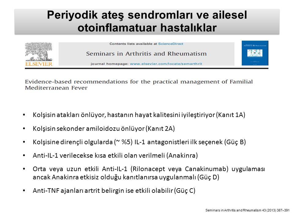 Periyodik ateş sendromları ve ailesel otoinflamatuar hastalıklar Kolşisin atakları önlüyor, hastanın hayat kalitesini iyileştiriyor (Kanıt 1A) Kolşisin sekonder amiloidozu önlüyor (Kanıt 2A) Kolşisine dirençli olgularda (~ %5) IL-1 antagonistleri ilk seçenek (Güç B) Anti-IL-1 verilecekse kısa etkili olan verilmeli (Anakinra) Orta veya uzun etkili Anti-IL-1 (Rilonacept veya Canakinumab) uygulaması ancak Anakinra etkisiz olduğu kanıtlanırsa uygulanmalı (Güç D) Anti-TNF ajanları artrit belirgin ise etkili olabilir (Güç C) Seminars in Arthritis and Rheumatism 43 (2013) 387–391