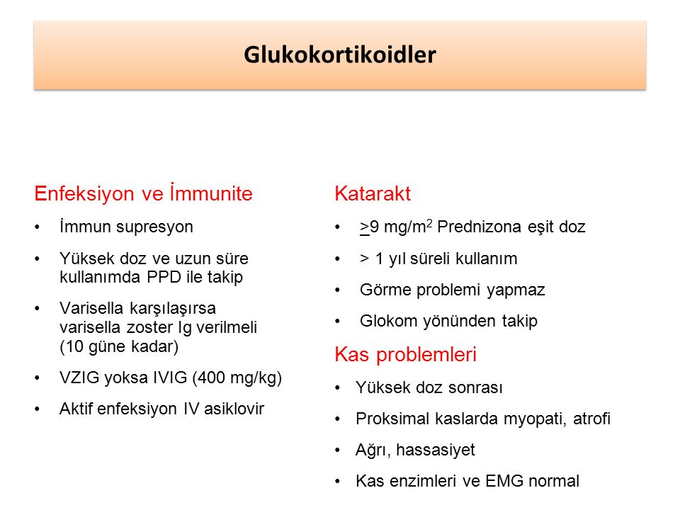 Enfeksiyon ve İmmunite İmmun supresyon Yüksek doz ve uzun süre kullanımda PPD ile takip Varisella karşılaşırsa varisella zoster Ig verilmeli (10 güne kadar) VZIG yoksa IVIG (400 mg/kg) Aktif enfeksiyon IV asiklovir Katarakt >9 mg/m 2 Prednizona eşit doz > 1 yıl süreli kullanım Görme problemi yapmaz Glokom yönünden takip Kas problemleri Yüksek doz sonrası Proksimal kaslarda myopati, atrofi Ağrı, hassasiyet Kas enzimleri ve EMG normal Glukokortikoidler