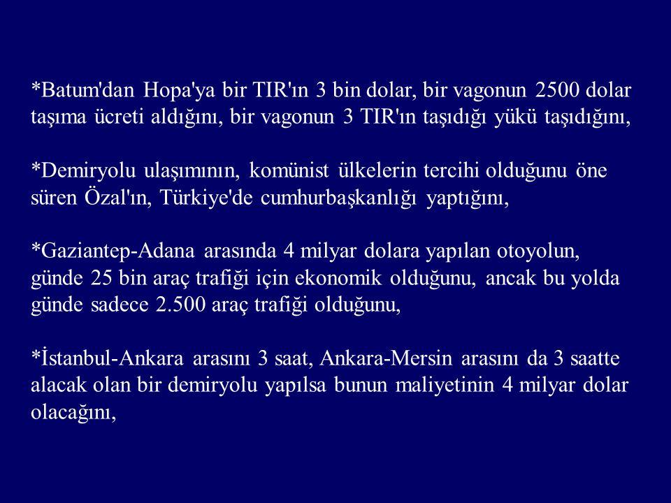*Batum dan Hopa ya bir TIR ın 3 bin dolar, bir vagonun 2500 dolar taşıma ücreti aldığını, bir vagonun 3 TIR ın taşıdığı yükü taşıdığını, *Demiryolu ulaşımının, komünist ülkelerin tercihi olduğunu öne süren Özal ın, Türkiye de cumhurbaşkanlığı yaptığını, *Gaziantep-Adana arasında 4 milyar dolara yapılan otoyolun, günde 25 bin araç trafiği için ekonomik olduğunu, ancak bu yolda günde sadece 2.500 araç trafiği olduğunu, *İstanbul-Ankara arasını 3 saat, Ankara-Mersin arasını da 3 saatte alacak olan bir demiryolu yapılsa bunun maliyetinin 4 milyar dolar olacağını,