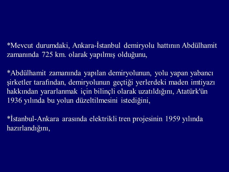 *1976 yılında Demirel tarafından 411 km olarak ihalesi yapılan Ankara-İstanbul hızlı tren hattının % 40 ının tamamlandığını, ancak bunun bitirilmesinin engellendiğini, Mesut Yılmaz ın bu hattı tamamlamayacağız diye bir açıklaması olduğunu ve iktidar olduğu yıllarda da bu hattın tamamlanması için çalışma yaptırmadığını, *8 Haziran 2003 tarihinde AKP nin Ankara-İstanbul hızlı tren hattını tamamlamak yerine, Abdülhamit zamanından kalan 725 km.