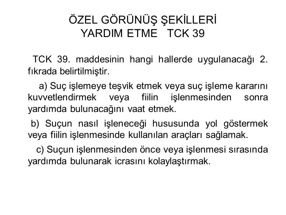 ÖZEL GÖRÜNÜŞ ŞEKİLLERİ YARDIM ETME TCK 39 TCK 39. maddesinin hangi hallerde uygulanacağı 2.