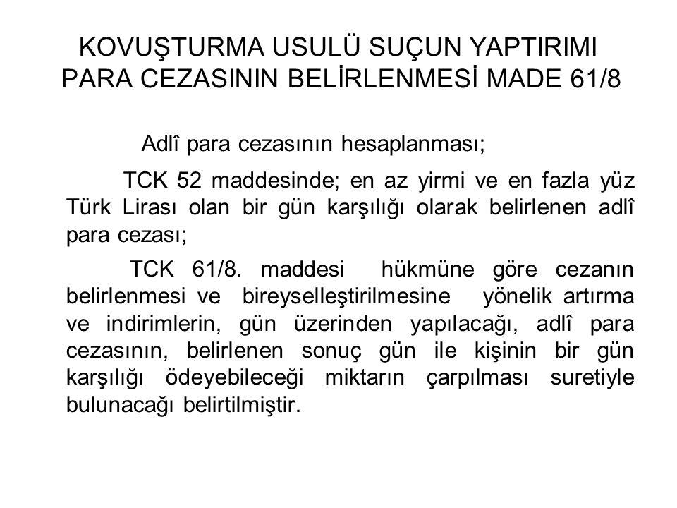 KOVUŞTURMA USULÜ SUÇUN YAPTIRIMI PARA CEZASININ BELİRLENMESİ MADE 61/8 Adlî para cezasının hesaplanması; TCK 52 maddesinde; en az yirmi ve en fazla yüz Türk Lirası olan bir gün karşılığı olarak belirlenen adlî para cezası; TCK 61/8.