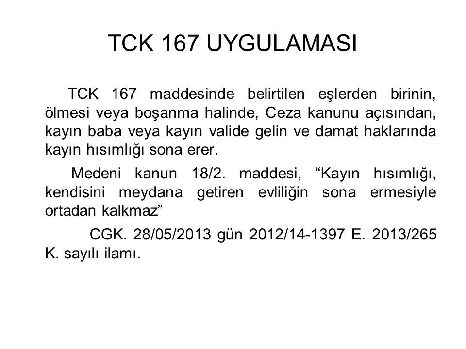 TCK 167 UYGULAMASI TCK 167 maddesinde belirtilen eşlerden birinin, ölmesi veya boşanma halinde, Ceza kanunu açısından, kayın baba veya kayın valide gelin ve damat haklarında kayın hısımlığı sona erer.