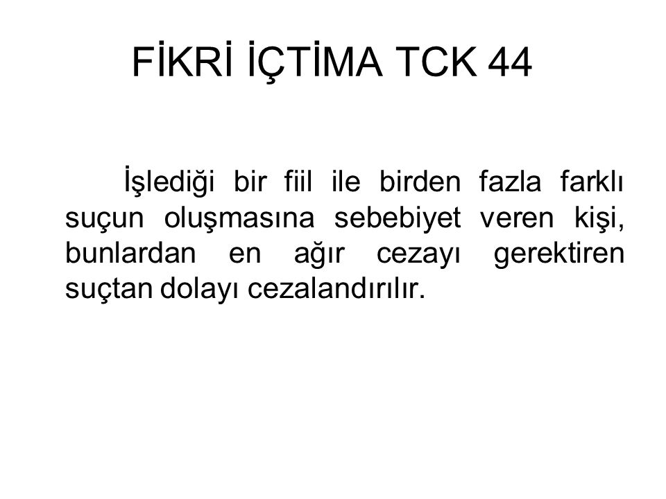 FİKRİ İÇTİMA TCK 44 İşlediği bir fiil ile birden fazla farklı suçun oluşmasına sebebiyet veren kişi, bunlardan en ağır cezayı gerektiren suçtan dolayı cezalandırılır.
