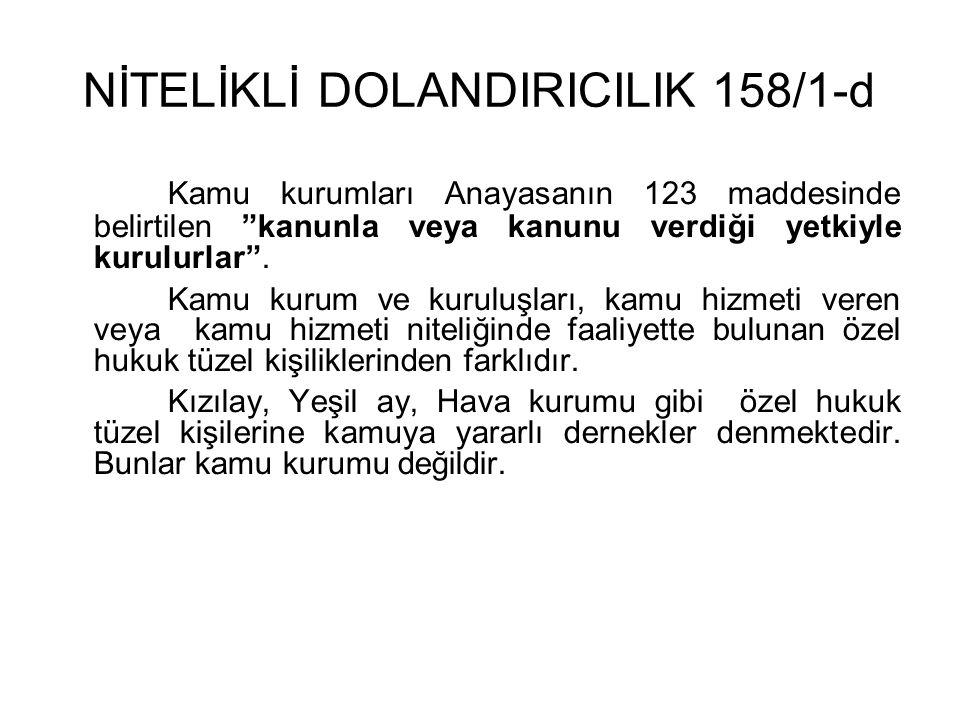 NİTELİKLİ DOLANDIRICILIK 158/1-d Kamu kurumları Anayasanın 123 maddesinde belirtilen kanunla veya kanunu verdiği yetkiyle kurulurlar .