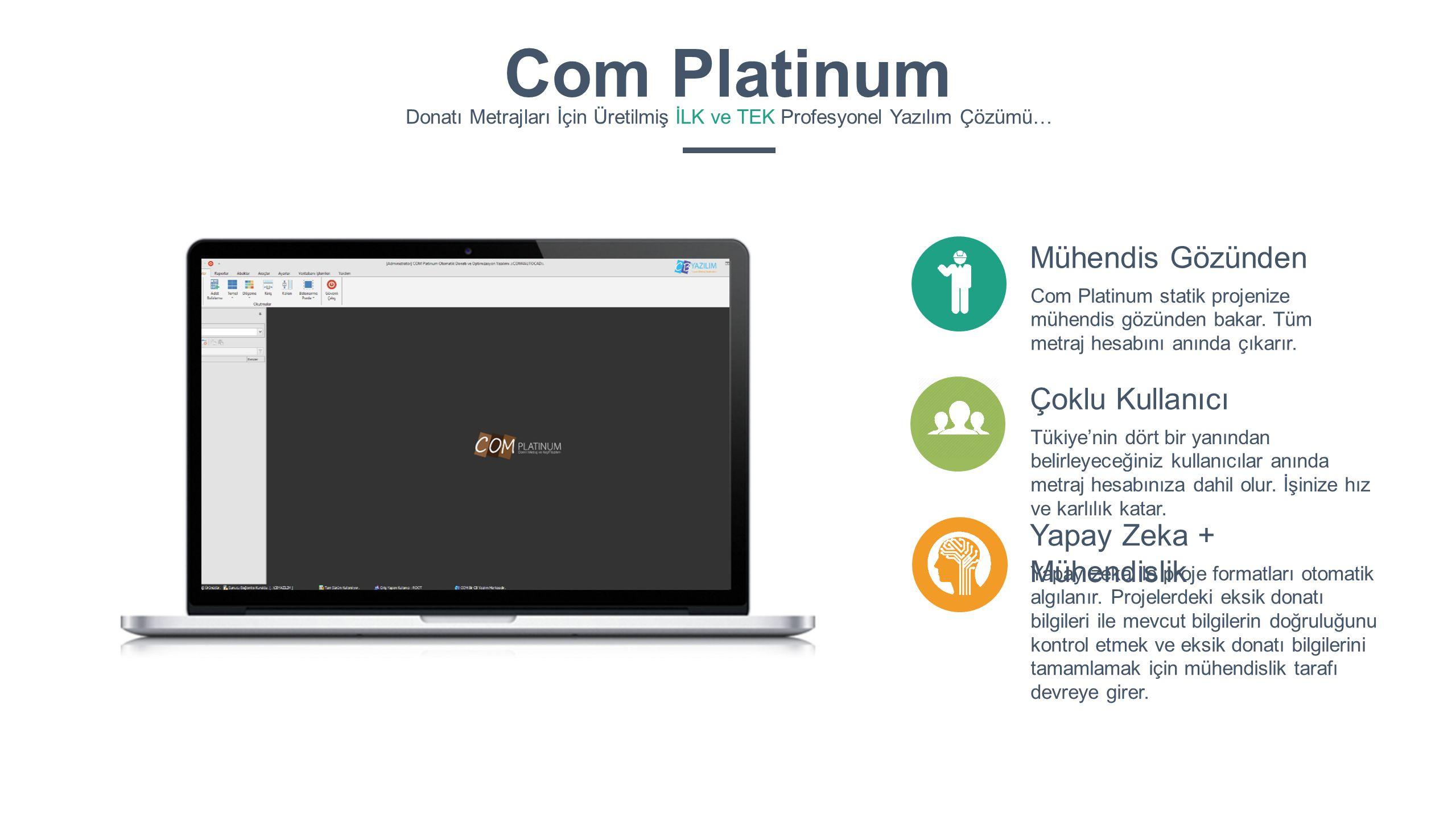 Mühendis Gözünden Com Platinum statik projenize mühendis gözünden bakar. Tüm metraj hesabını anında çıkarır. Çoklu Kullanıcı Tükiye'nin dört bir yanın