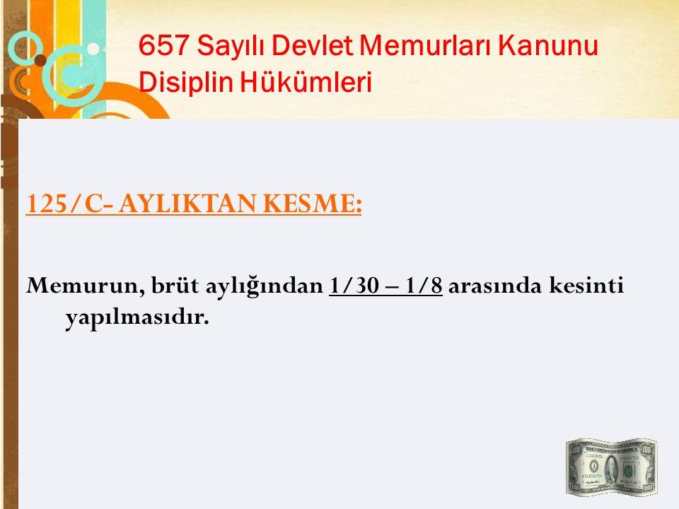 Page 14 657 Sayılı Devlet Memurları Kanunu Disiplin Hükümleri 125/C- AYLIKTAN KESME: Memurun, brüt aylı ğ ından 1/30 – 1/8 arasında kesinti yapılmasıdır.