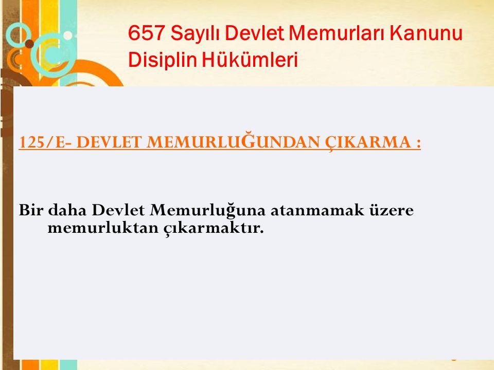 Page 19 657 Sayılı Devlet Memurları Kanunu Disiplin Hükümleri 125/E- DEVLET MEMURLU Ğ UNDAN ÇIKARMA : Bir daha Devlet Memurlu ğ una atanmamak üzere memurluktan çıkarmaktır.