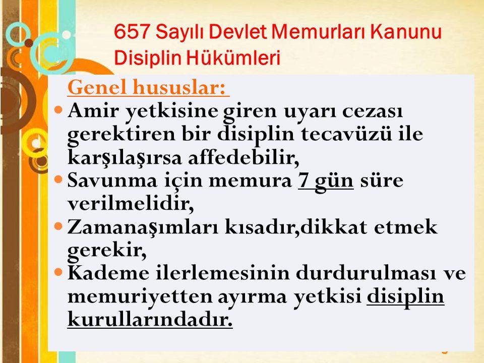 Page 21 657 Sayılı Devlet Memurları Kanunu Disiplin Hükümleri Genel hususlar: Amir yetkisine giren uyarı cezası gerektiren bir disiplin tecavüzü ile kar ş ıla ş ırsa affedebilir, Savunma için memura 7 gün süre verilmelidir, Zamana ş ımları kısadır,dikkat etmek gerekir, Kademe ilerlemesinin durdurulması ve memuriyetten ayırma yetkisi disiplin kurullarındadır.
