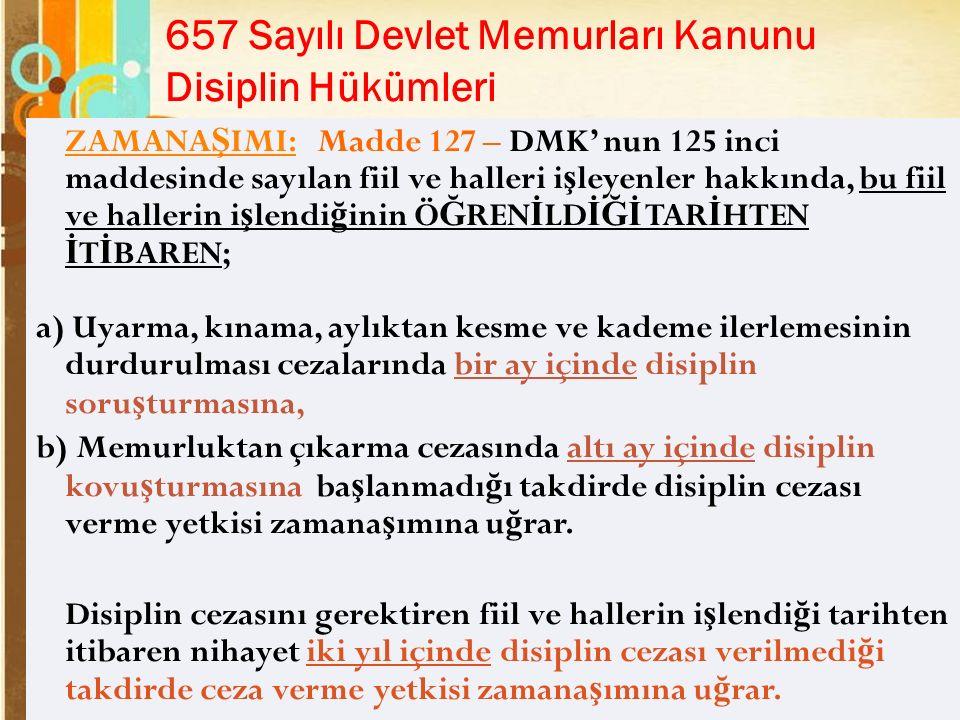 Page 24 657 Sayılı Devlet Memurları Kanunu Disiplin Hükümleri ZAMANA Ş IMI: Madde 127 – DMK' nun 125 inci maddesinde sayılan fiil ve halleri i ş leyenler hakkında, bu fiil ve hallerin i ş lendi ğ inin Ö Ğ REN İ LD İĞİ TAR İ HTEN İ T İ BAREN; a) Uyarma, kınama, aylıktan kesme ve kademe ilerlemesinin durdurulması cezalarında bir ay içinde disiplin soru ş turmasına, b) Memurluktan çıkarma cezasında altı ay içinde disiplin kovu ş turmasına ba ş lanmadı ğ ı takdirde disiplin cezası verme yetkisi zamana ş ımına u ğ rar.