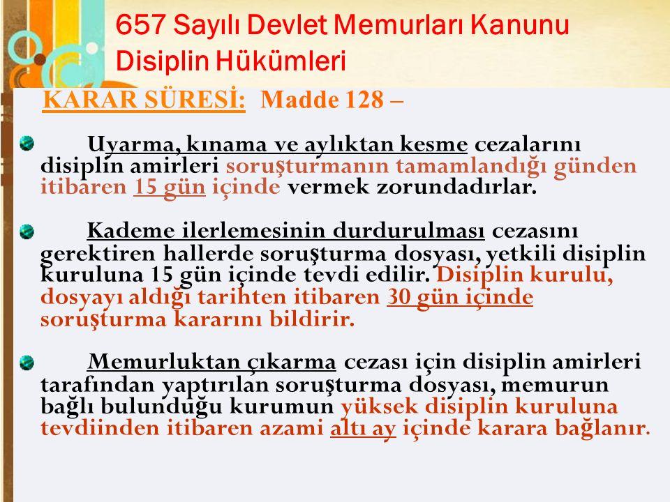 Page 25 657 Sayılı Devlet Memurları Kanunu Disiplin Hükümleri KARAR SÜRESİ: Madde 128 – Uyarma, kınama ve aylıktan kesme cezalarını disiplin amirleri soru ş turmanın tamamlandı ğ ı günden itibaren 15 gün içinde vermek zorundadırlar.