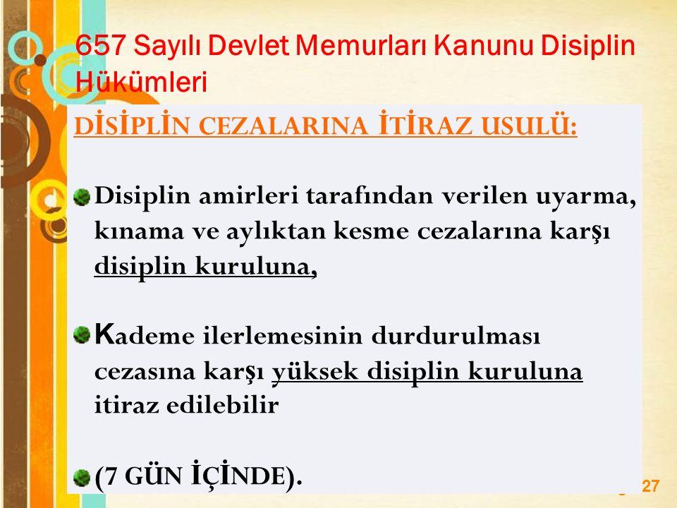 Page 27 657 Sayılı Devlet Memurları Kanunu Disiplin Hükümleri D İ S İ PL İ N CEZALARINA İ T İ RAZ USULÜ: Disiplin amirleri tarafından verilen uyarma, kınama ve aylıktan kesme cezalarına kar ş ı disiplin kuruluna, K ademe ilerlemesinin durdurulması cezasına kar ş ı yüksek disiplin kuruluna itiraz edilebilir (7 GÜN İ Ç İ NDE).