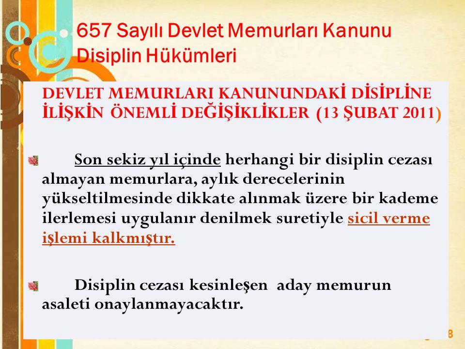 Page 28 657 Sayılı Devlet Memurları Kanunu Disiplin Hükümleri DEVLET MEMURLARI KANUNUNDAK İ D İ S İ PL İ NE İ L İŞ K İ N ÖNEML İ DE ĞİŞİ KL İ KLER (13 Ş UBAT 2011) Son sekiz yıl içinde herhangi bir disiplin cezası almayan memurlara, aylık derecelerinin yükseltilmesinde dikkate alınmak üzere bir kademe ilerlemesi uygulanır denilmek suretiyle sicil verme i ş lemi kalkmı ş tır.