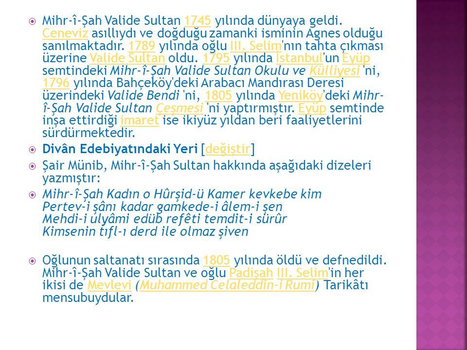  Mihr-î-Şah Valide Sultan 1745 yılında dünyaya geldi. Ceneviz asıllıydı ve doğduğu zamanki isminin Agnes olduğu sanılmaktadır. 1789 yılında oğlu III.