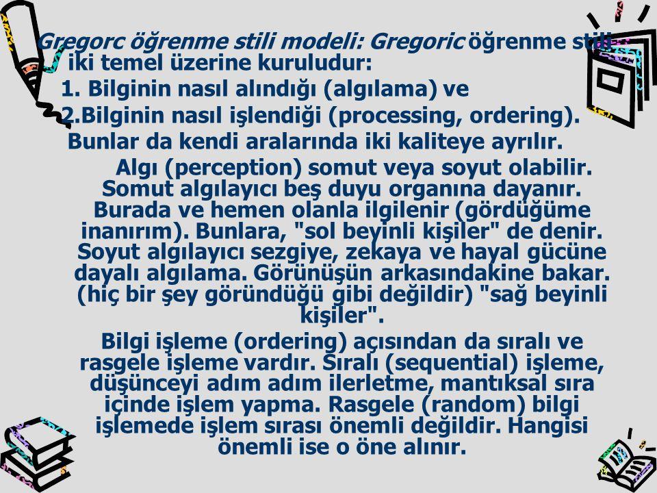 Gregorc öğrenme stili modeli: Gregoric öğrenme stili iki temel üzerine kuruludur: 1. Bilginin nasıl alındığı (algılama) ve 2.Bilginin nasıl işlendiği
