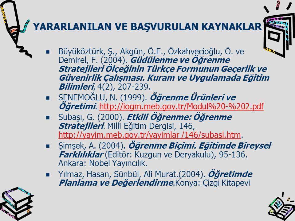 YARARLANILAN VE BAŞVURULAN KAYNAKLAR Büyüköztürk, Ş., Akgün, Ö.E., Özkahvecioğlu, Ö. ve Demirel, F. (2004). Güdülenme ve Öğrenme Stratejileri Ölçeğini