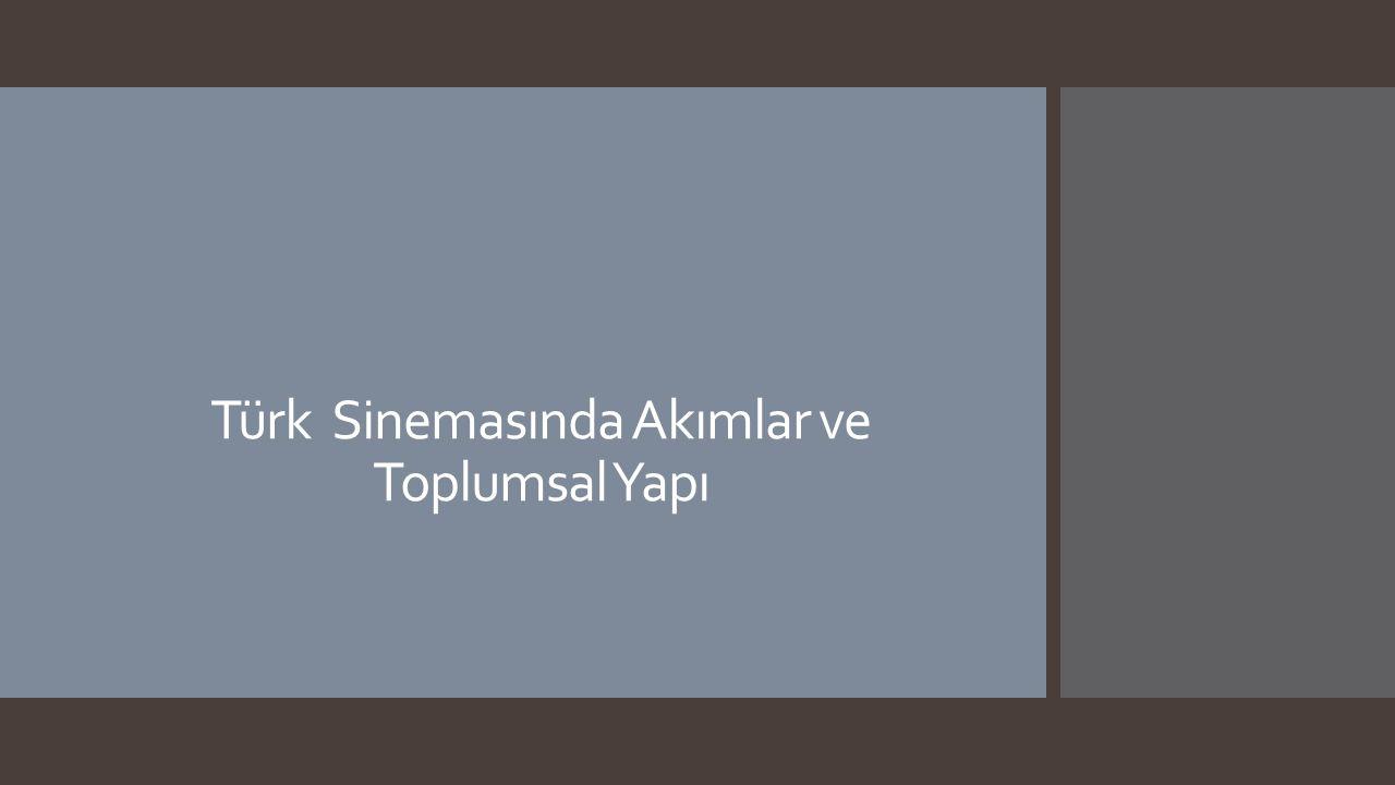 Ders İçeriği  Toplumsal Yapı ve Sanat İlişkisi  Türk Sinemasının Dönemleri ve Akım Tartışmaları