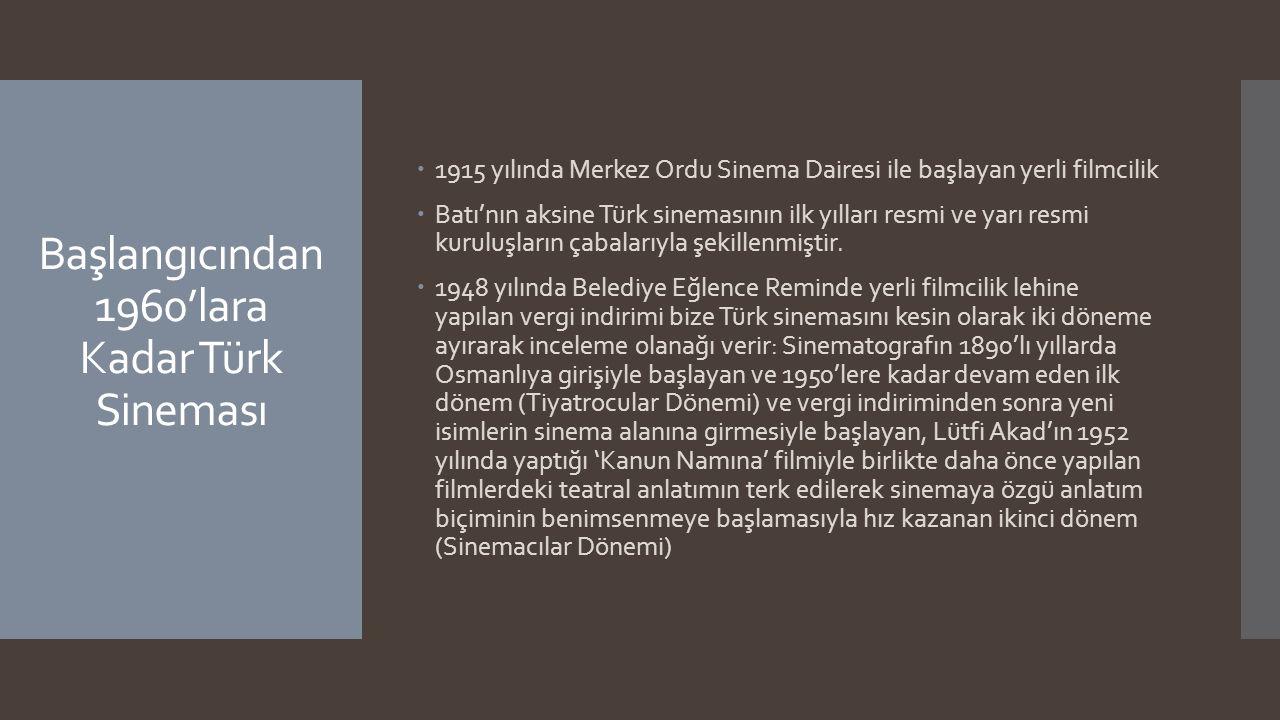 Başlangıcından 1960'lara Kadar Türk Sineması  1915 yılında Merkez Ordu Sinema Dairesi ile başlayan yerli filmcilik  Batı'nın aksine Türk sinemasının