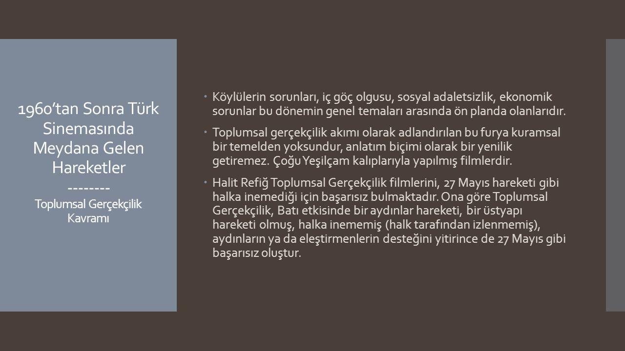 1960'tan Sonra Türk Sinemasında Meydana Gelen Hareketler -------- Toplumsal Gerçekçilik Kavramı  Köylülerin sorunları, iç göç olgusu, sosyal adaletsi