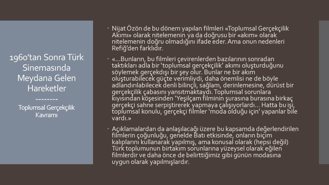 1960'tan Sonra Türk Sinemasında Meydana Gelen Hareketler -------- Toplumsal Gerçekçilik Kavramı  Nijat Özön de bu dönem yapılan filmleri «Toplumsal G