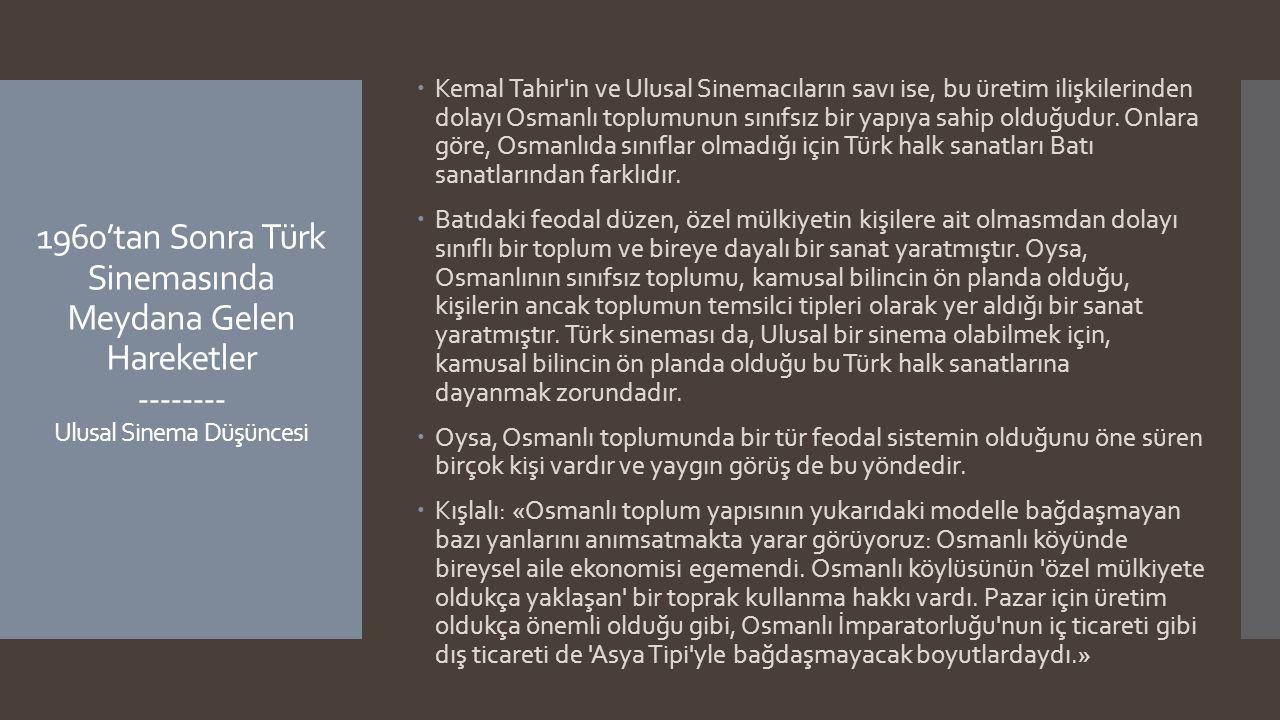 1960'tan Sonra Türk Sinemasında Meydana Gelen Hareketler -------- Ulusal Sinema Düşüncesi  Kemal Tahir'in ve Ulusal Sinemacıların savı ise, bu üretim