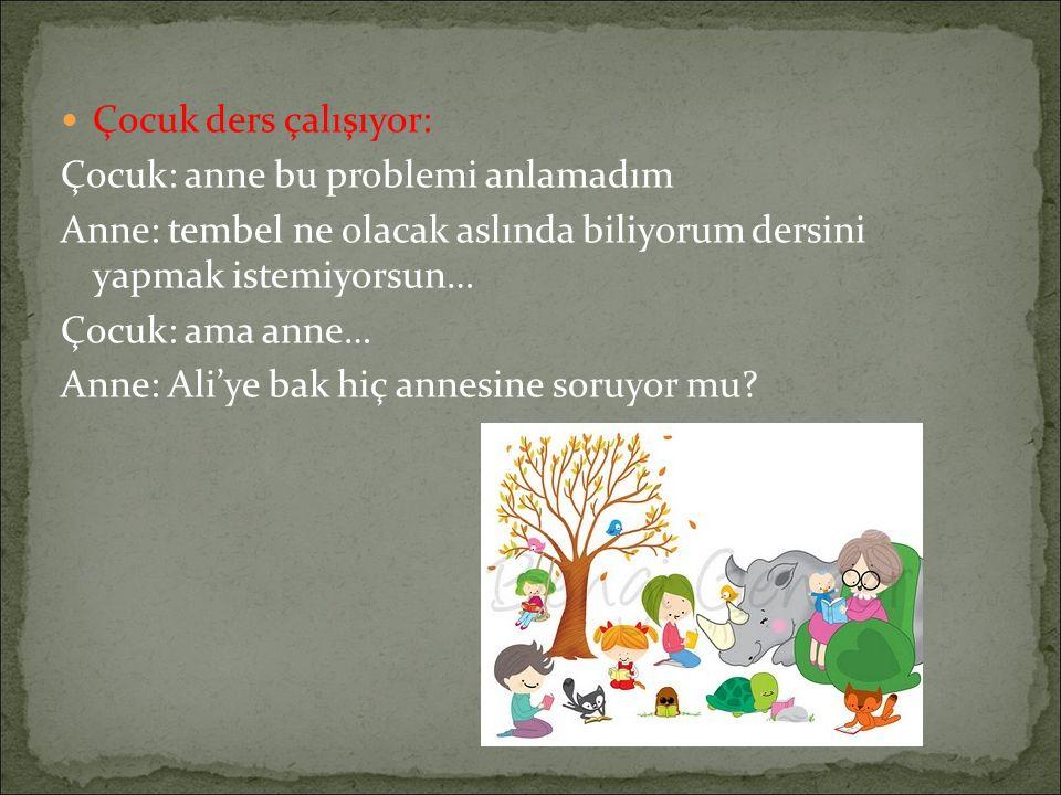 Çocuk ders çalışıyor: Çocuk: anne bu problemi anlamadım Anne: tembel ne olacak aslında biliyorum dersini yapmak istemiyorsun… Çocuk: ama anne… Anne: Ali'ye bak hiç annesine soruyor mu