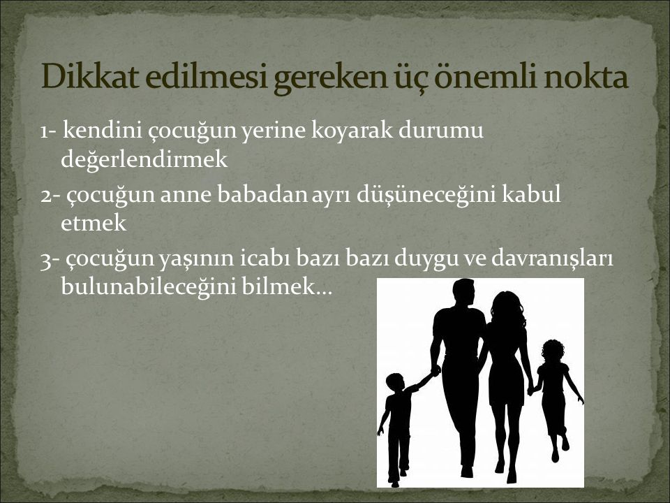 1- kendini çocuğun yerine koyarak durumu değerlendirmek 2- çocuğun anne babadan ayrı düşüneceğini kabul etmek 3- çocuğun yaşının icabı bazı bazı duygu ve davranışları bulunabileceğini bilmek…