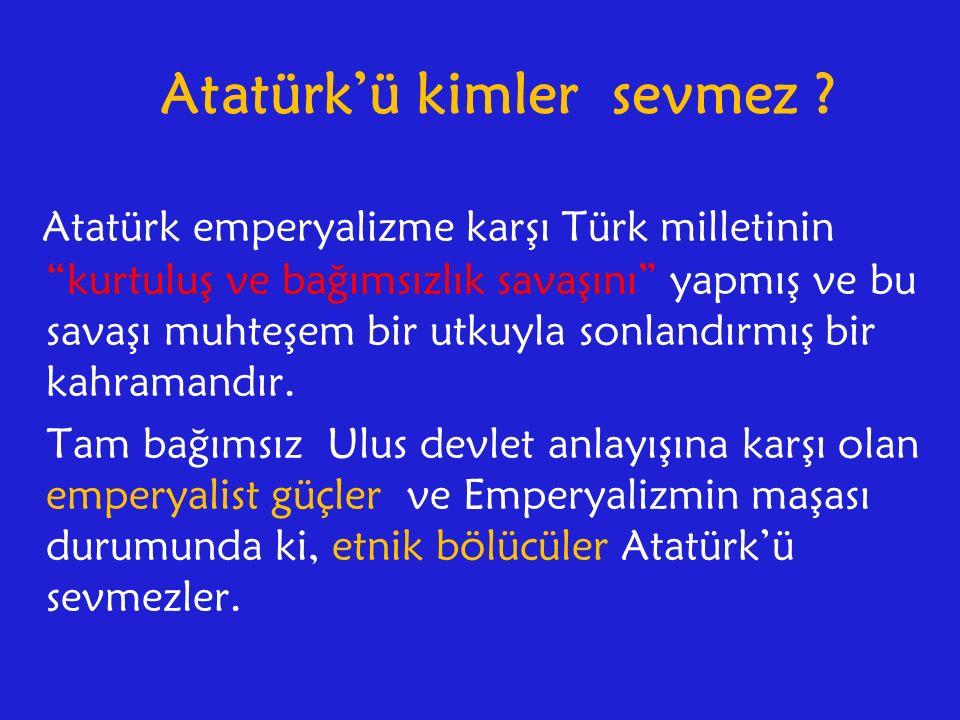 Atatürk'ü kimler sevmez .