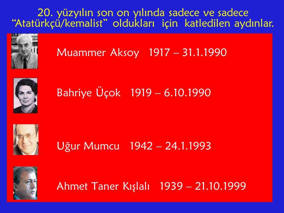 Muammer Aksoy 1917 – 31.1.1990 Bahriye Üçok 1919 – 6.10.1990 Uğur Mumcu 1942 – 24.1.1993 Ahmet Taner Kışlalı 1939 – 21.10.1999 20.