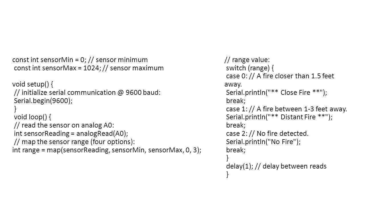 const int sensorMin = 0; // sensor minimum const int sensorMax = 1024; // sensor maximum void setup() { // initialize serial communication @ 9600 baud: Serial.begin(9600); } void loop() { // read the sensor on analog A0: int sensorReading = analogRead(A0); // map the sensor range (four options): int range = map(sensorReading, sensorMin, sensorMax, 0, 3); // range value: switch (range) { case 0: // A fire closer than 1.5 feet away.