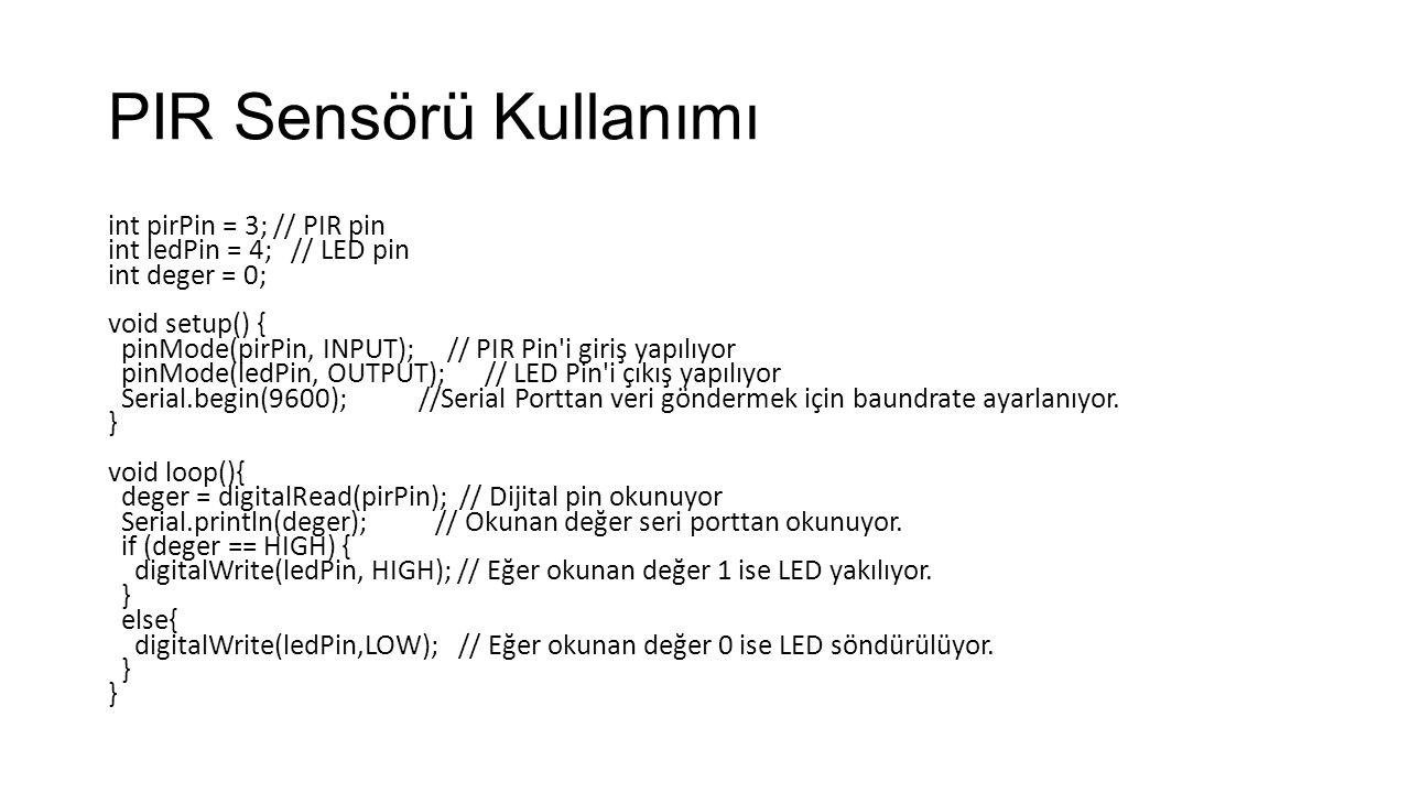 PIR Sensörü Kullanımı int pirPin = 3; // PIR pin int ledPin = 4; // LED pin int deger = 0; void setup() { pinMode(pirPin, INPUT); // PIR Pin i giriş yapılıyor pinMode(ledPin, OUTPUT); // LED Pin i çıkış yapılıyor Serial.begin(9600); //Serial Porttan veri göndermek için baundrate ayarlanıyor.