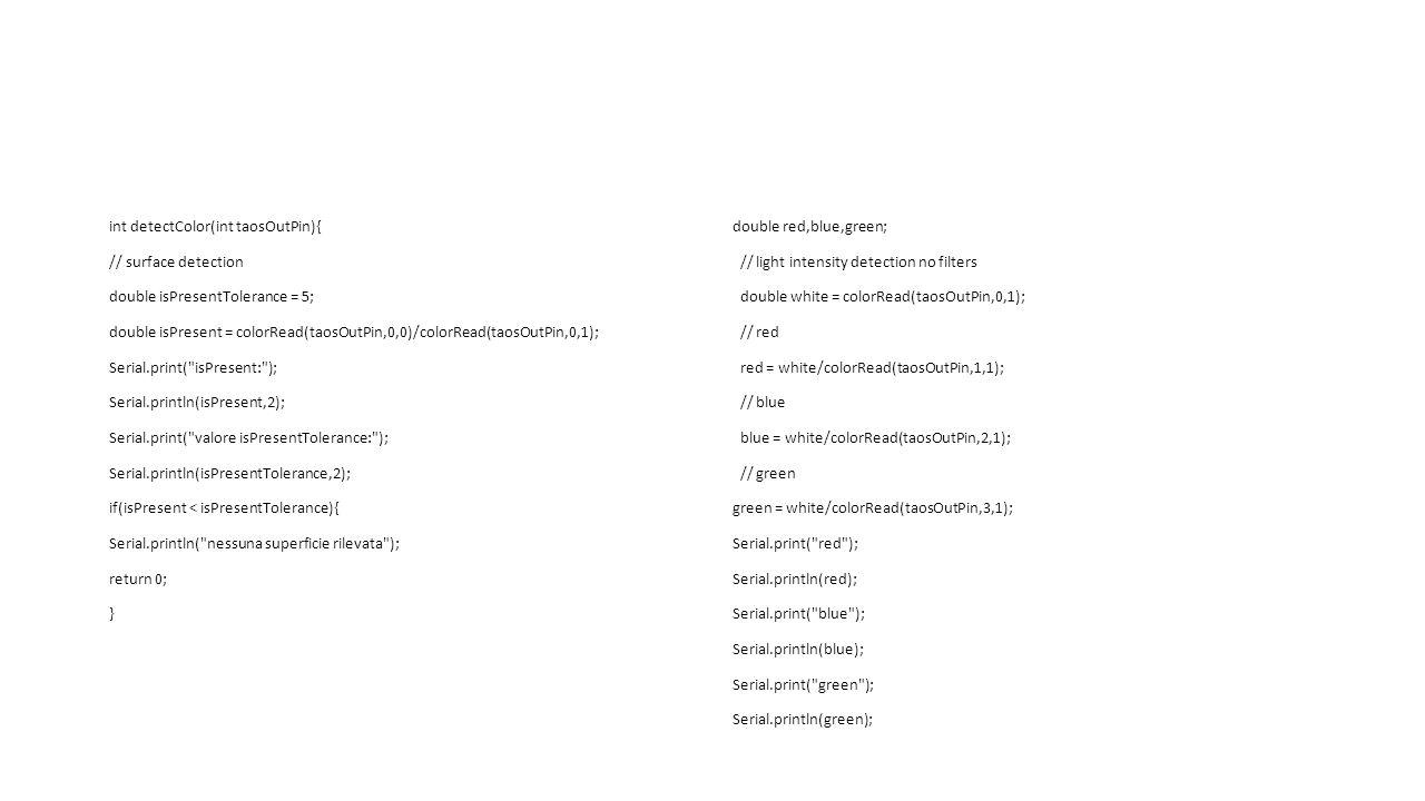int detectColor(int taosOutPin){ // surface detection double isPresentTolerance = 5; double isPresent = colorRead(taosOutPin,0,0)/colorRead(taosOutPin,0,1); Serial.print( isPresent: ); Serial.println(isPresent,2); Serial.print( valore isPresentTolerance: ); Serial.println(isPresentTolerance,2); if(isPresent < isPresentTolerance){ Serial.println( nessuna superficie rilevata ); return 0; } double red,blue,green; // light intensity detection no filters double white = colorRead(taosOutPin,0,1); // red red = white/colorRead(taosOutPin,1,1); // blue blue = white/colorRead(taosOutPin,2,1); // green green = white/colorRead(taosOutPin,3,1); Serial.print( red ); Serial.println(red); Serial.print( blue ); Serial.println(blue); Serial.print( green ); Serial.println(green);