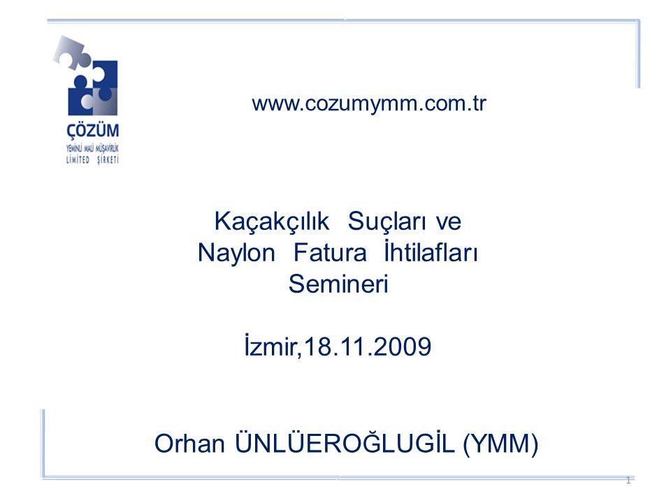 www.cozumymm.com.tr Orhan ÜNLÜERO Ğ LUGİL (YMM) Kaçakçılık Suçları ve Naylon Fatura İhtilafları Semineri İzmir,18.11.2009 1