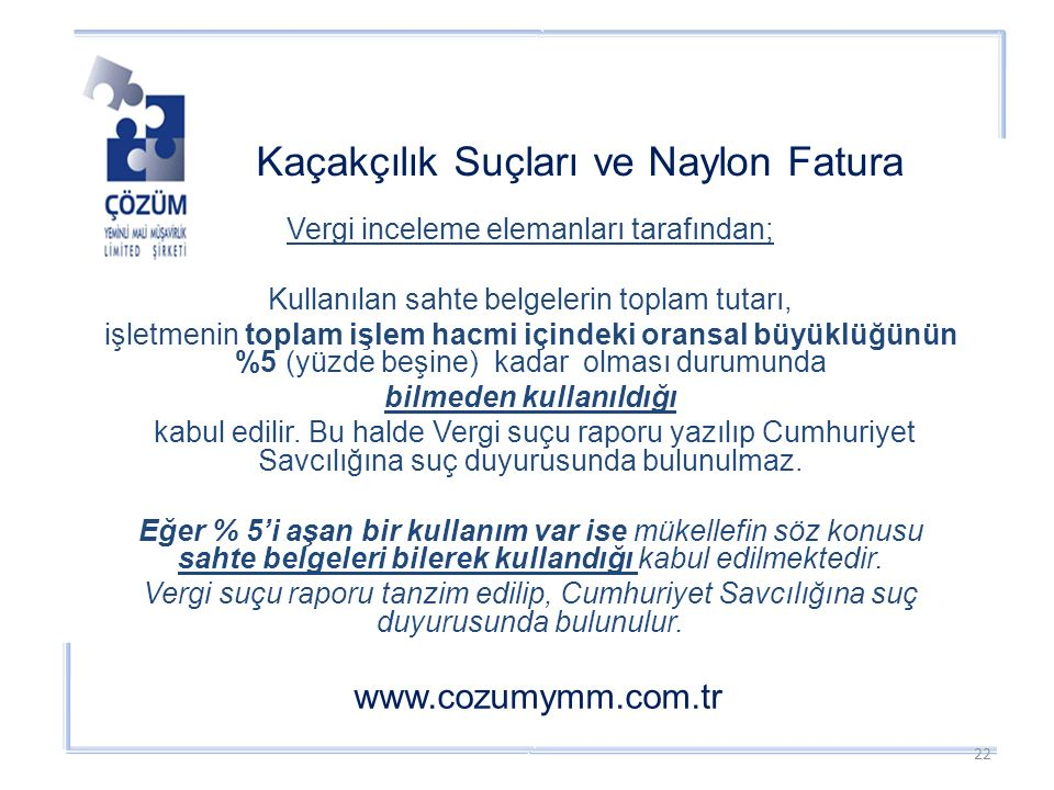 Kaçakçılık Suçları ve Naylon Fatura www.cozumymm.com.tr Vergi inceleme elemanları tarafından; Kullanılan sahte belgelerin toplam tutarı, işletmenin toplam işlem hacmi içindeki oransal büyüklüğünün %5 (yüzde beşine) kadar olması durumunda bilmeden kullanıldığı kabul edilir.