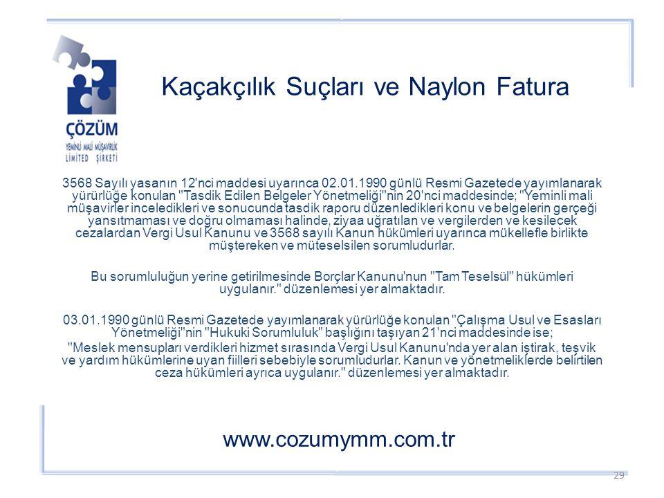 Kaçakçılık Suçları ve Naylon Fatura www.cozumymm.com.tr 3568 Sayılı yasanın 12 nci maddesi uyarınca 02.01.1990 günlü Resmi Gazetede yayımlanarak yürürlüğe konulan Tasdik Edilen Belgeler Yönetmeliği nin 20 nci maddesinde; Yeminli mali müşavirler inceledikleri ve sonucunda tasdik raporu düzenledikleri konu ve belgelerin gerçeği yansıtmaması ve doğru olmaması halinde, ziyaa uğratılan ve vergilerden ve kesilecek cezalardan Vergi Usul Kanunu ve 3568 sayılı Kanun hükümleri uyarınca mükellefle birlikte müştereken ve müteselsilen sorumludurlar.