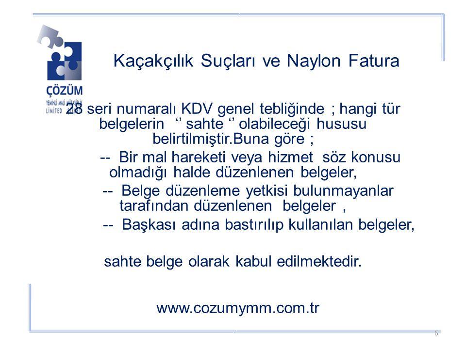Kaçakçılık Suçları ve Naylon Fatura www.cozumymm.com.tr 28 seri numaralı KDV genel tebliğinde ; hangi tür belgelerin '' sahte '' olabileceği hususu belirtilmiştir.Buna göre ; -- Bir mal hareketi veya hizmet söz konusu olmadığı halde düzenlenen belgeler, -- Belge düzenleme yetkisi bulunmayanlar tarafından düzenlenen belgeler, -- Başkası adına bastırılıp kullanılan belgeler, sahte belge olarak kabul edilmektedir.