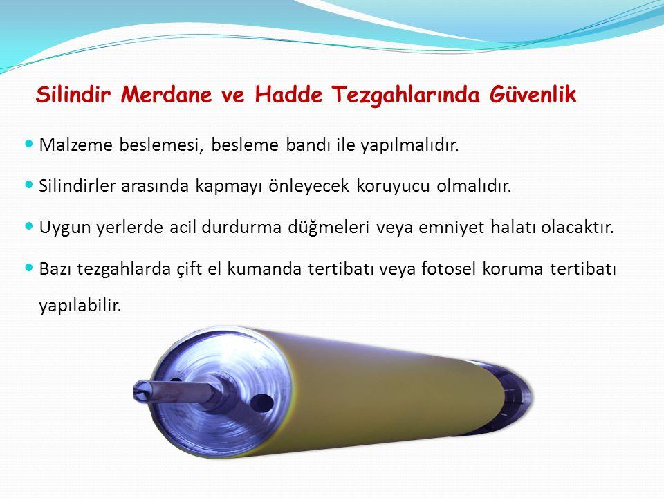 Silindir Merdane ve Hadde Tezgahlarında Güvenlik Malzeme beslemesi, besleme bandı ile yapılmalıdır.
