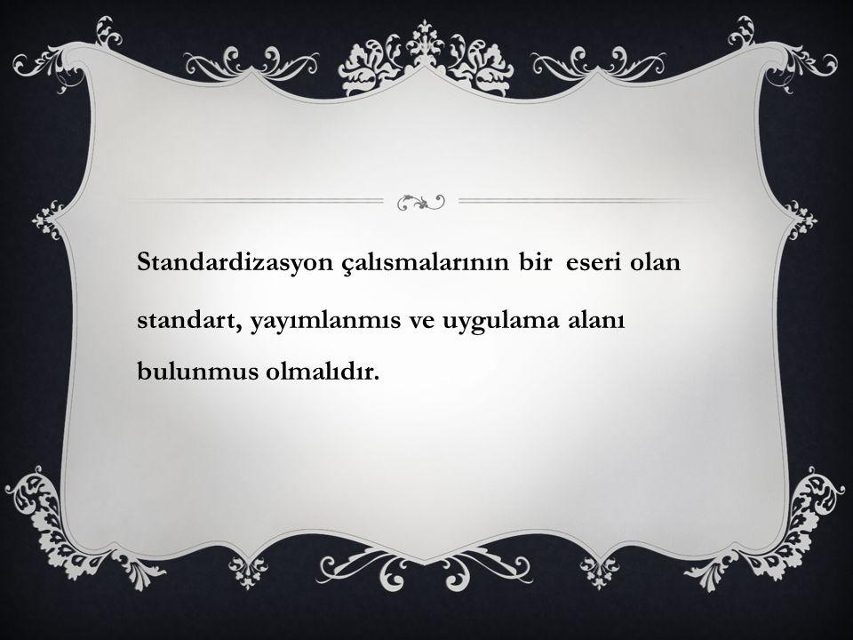 Standardizasyon çalısmalarının bir eseri olan standart, yayımlanmıs ve uygulama alanı bulunmus olmalıdır.