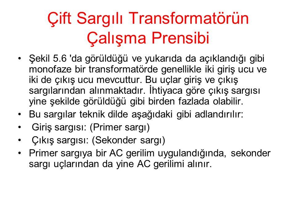 Çift Sargılı Transformatörün Çalışma Prensibi Şekil 5.6 'da görüldüğü ve yukarıda da açıklandığı gibi monofaze bir transformatörde genellikle iki giri