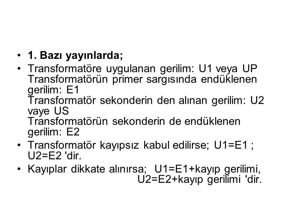 1. Bazı yayınlarda; Transformatöre uygulanan gerilim: U1 veya UP Transformatörün primer sargısında endüklenen gerilim: E1 Transformatör sekonderin den