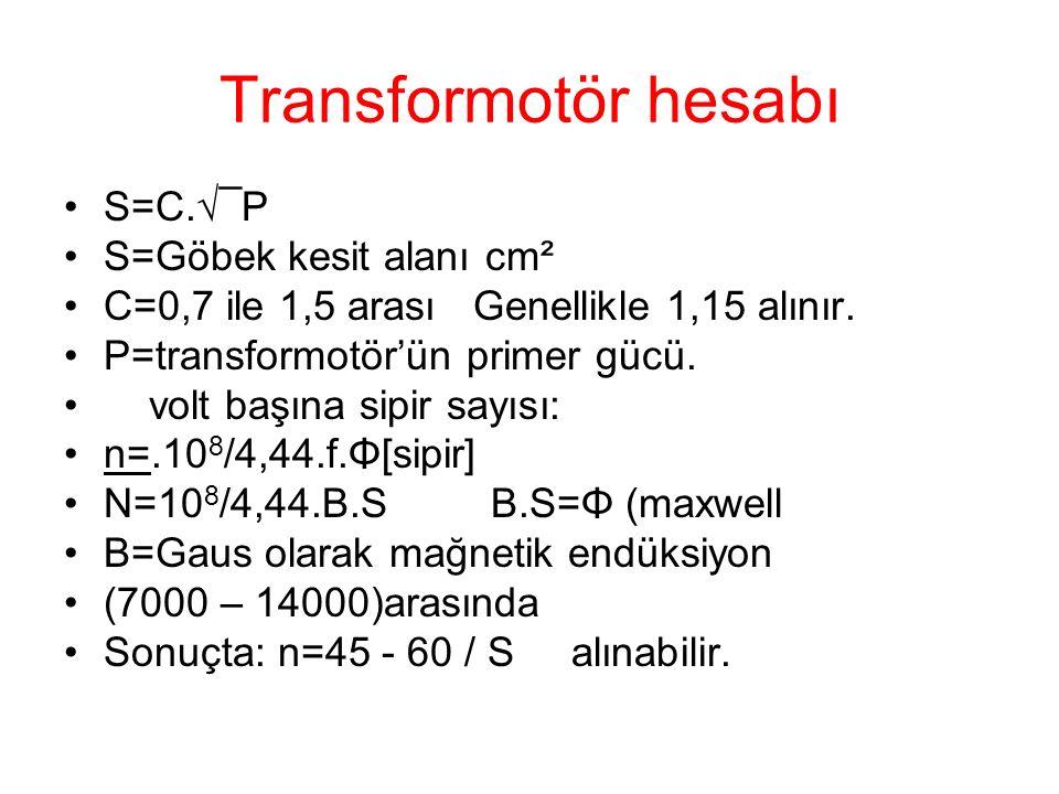 Transformotör hesabı S=C.√¯P S=Göbek kesit alanı cm² C=0,7 ile 1,5 arası Genellikle 1,15 alınır. P=transformotör'ün primer gücü. volt başına sipir say
