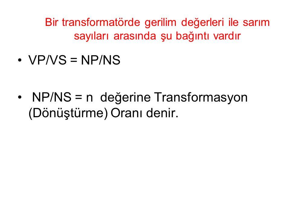 Bir transformatörde gerilim değerleri ile sarım sayıları arasında şu bağıntı vardır VP/VS = NP/NS NP/NS = n değerine Transformasyon (Dönüştürme) Oranı